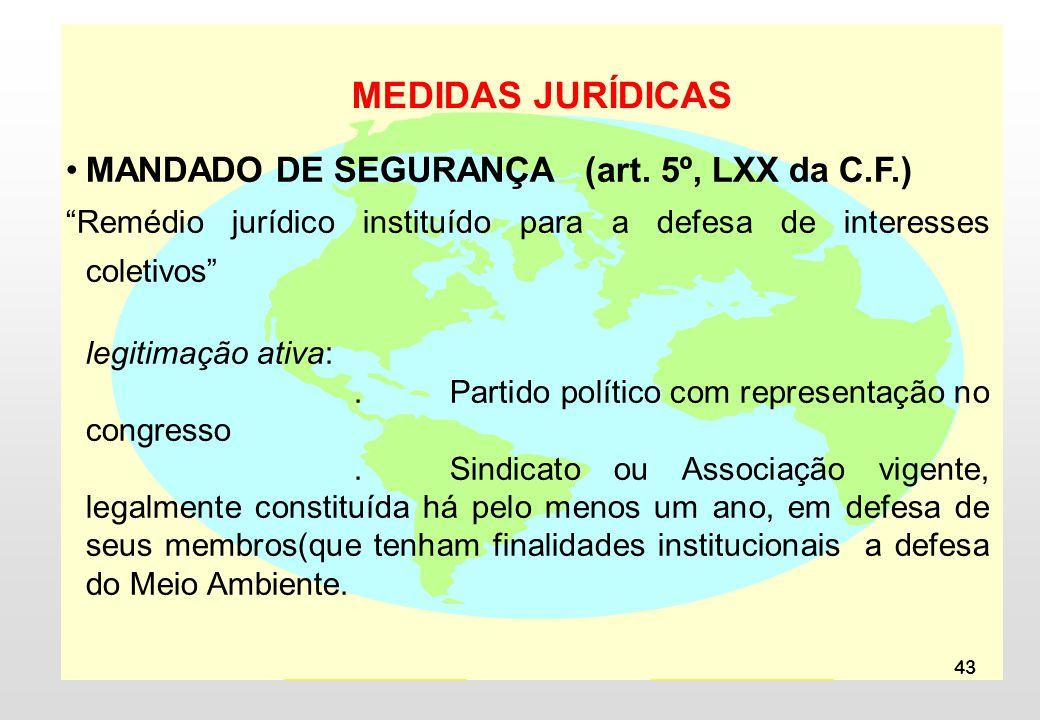43 MEDIDAS JURÍDICAS MANDADO DE SEGURANÇA (art. 5º, LXX da C.F.) Remédio jurídico instituído para a defesa de interesses coletivos legitimação ativa:.