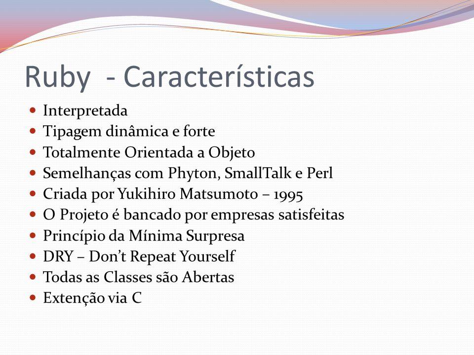 Ruby - Características Interpretada Tipagem dinâmica e forte Totalmente Orientada a Objeto Semelhanças com Phyton, SmallTalk e Perl Criada por Yukihir