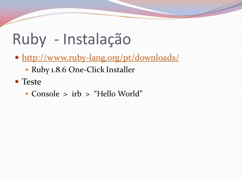 Ruby - Instalação http://www.ruby-lang.org/pt/downloads/ Ruby 1.8.6 One-Click Installer Teste Console > irb > Hello World