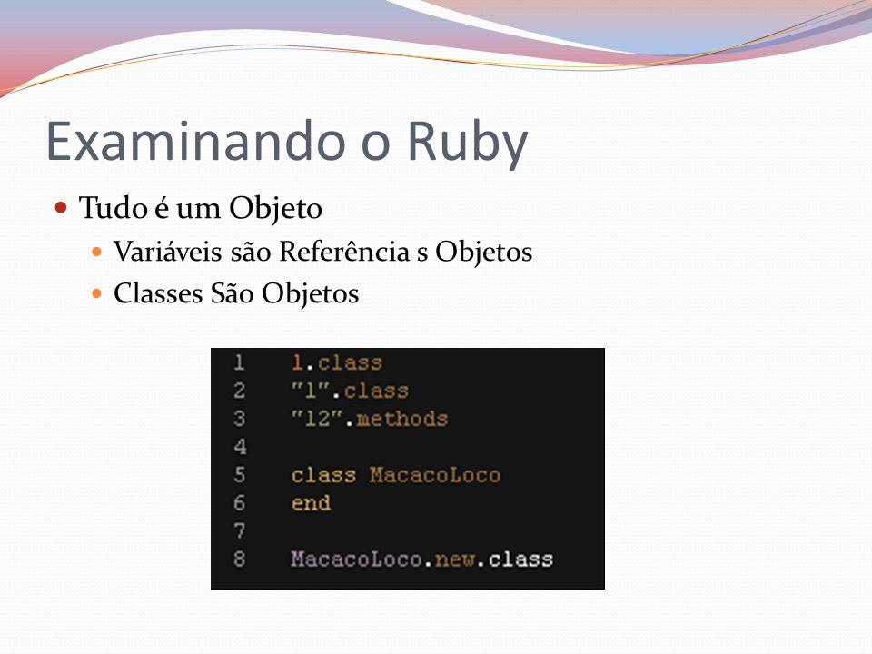 Examinando o Ruby Tudo é um Objeto Variáveis são Referência s Objetos Classes São Objetos
