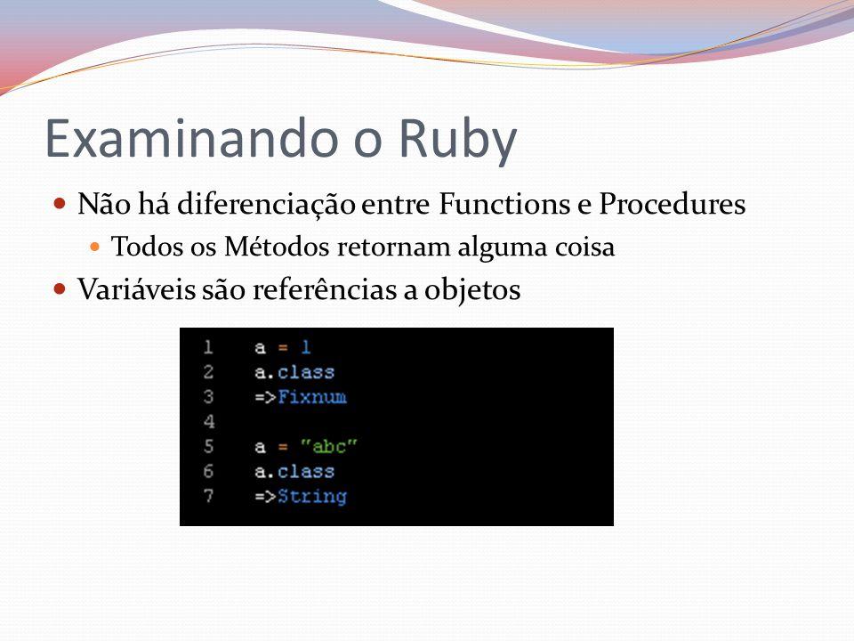 Examinando o Ruby Não há diferenciação entre Functions e Procedures Todos os Métodos retornam alguma coisa Variáveis são referências a objetos