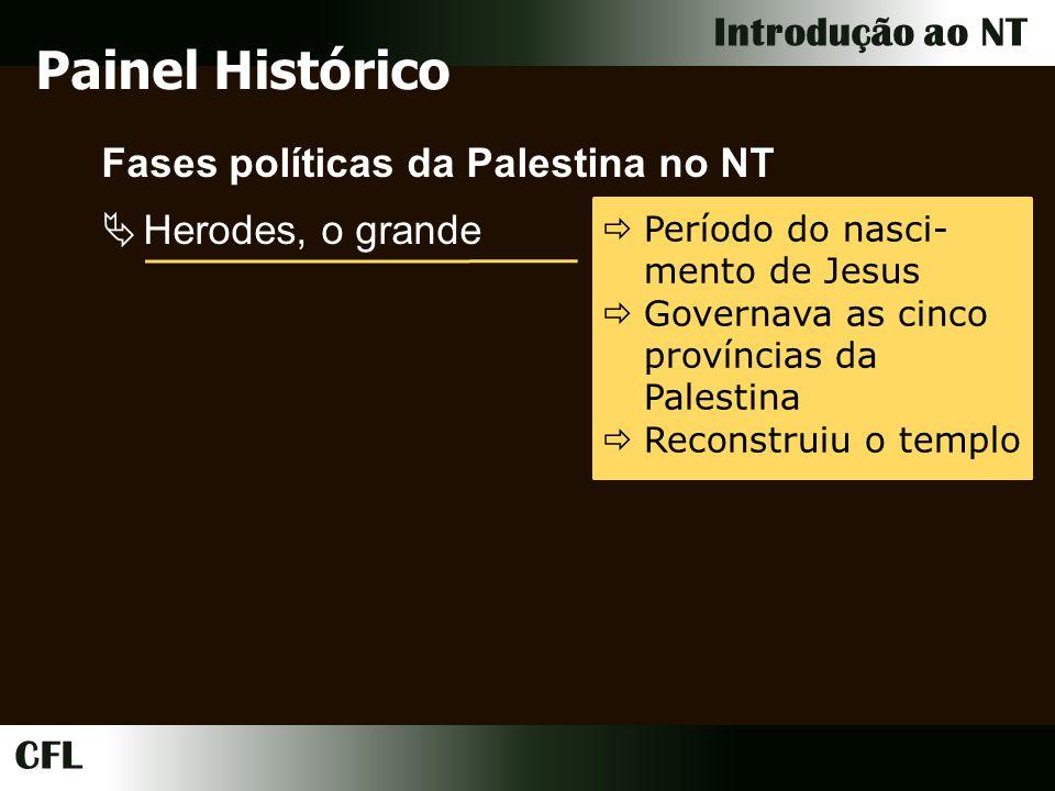 CFL Introdução ao NT Fases políticas da Palestina no NT Herodes, o grande Período do nasci- mento de Jesus Governava as cinco províncias da Palestina Reconstruiu o templo Painel Histórico