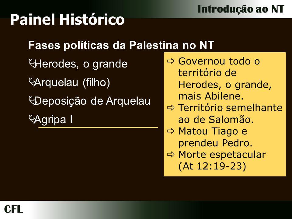 CFL Introdução ao NT Fases políticas da Palestina no NT Herodes, o grande Arquelau (filho) Deposição de Arquelau Agripa I Governou todo o território de Herodes, o grande, mais Abilene.