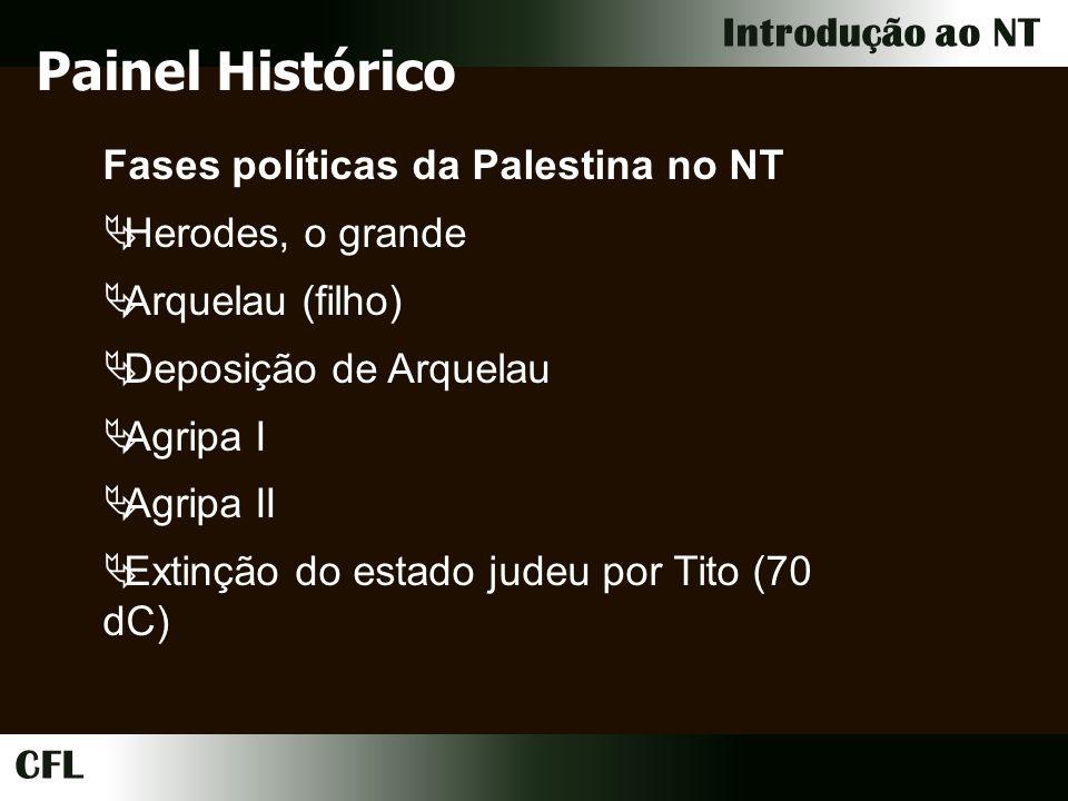 CFL Introdução ao NT Fases políticas da Palestina no NT Herodes, o grande Arquelau (filho) Deposição de Arquelau Agripa I Agripa II Extinção do estado judeu por Tito (70 dC) Painel Histórico