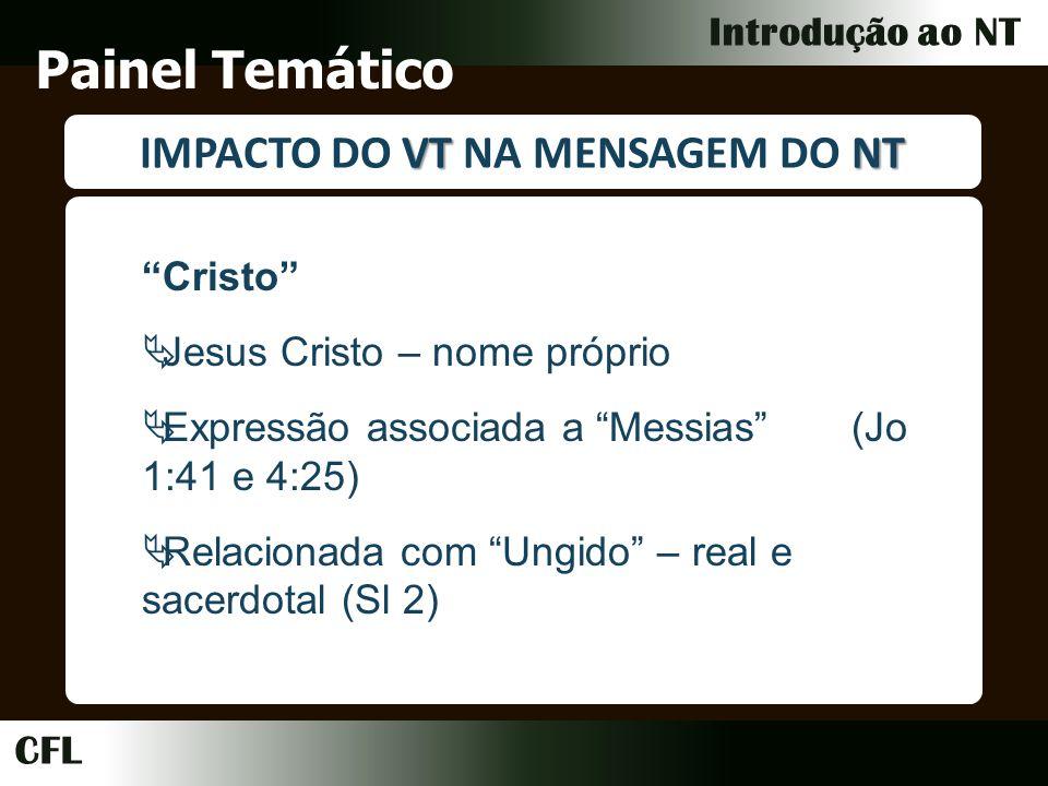 CFL Introdução ao NT Painel Temático VTNT IMPACTO DO VT NA MENSAGEM DO NT Cristo Jesus Cristo – nome próprio Expressão associada a Messias (Jo 1:41 e 4:25) Relacionada com Ungido – real e sacerdotal (Sl 2)