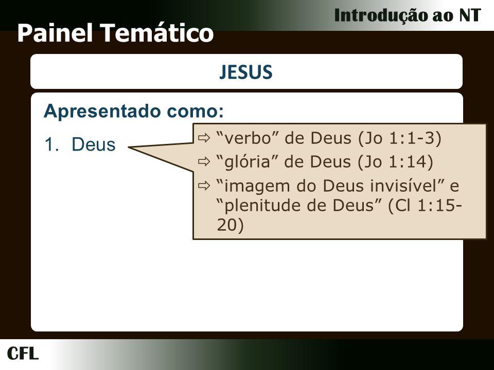 CFL Introdução ao NT Painel Temático JESUS 1.Deus verbo de Deus (Jo 1:1-3) glória de Deus (Jo 1:14) imagem do Deus invisível e plenitude de Deus (Cl 1:15- 20) Apresentado como:
