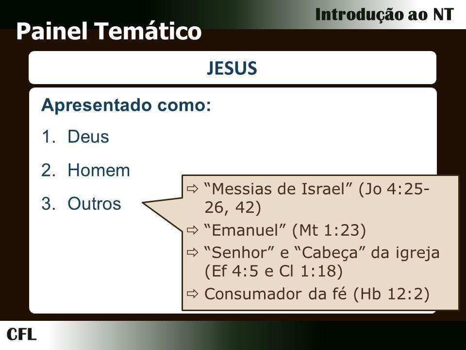 CFL Introdução ao NT Painel Temático JESUS 1.Deus 2.Homem 3.Outros Messias de Israel (Jo 4:25- 26, 42) Emanuel (Mt 1:23) Senhor e Cabeça da igreja (Ef 4:5 e Cl 1:18) Consumador da fé (Hb 12:2) Apresentado como: