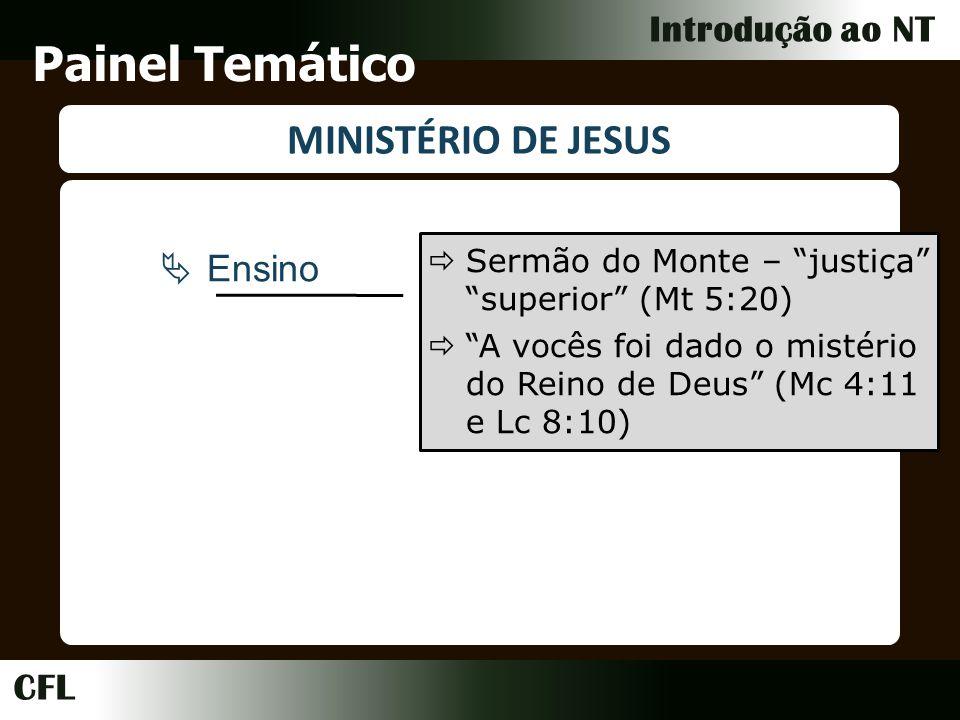 CFL Introdução ao NT Painel Temático MINISTÉRIO DE JESUS Ensino Sermão do Monte – justiça superior (Mt 5:20) A vocês foi dado o mistério do Reino de Deus (Mc 4:11 e Lc 8:10)