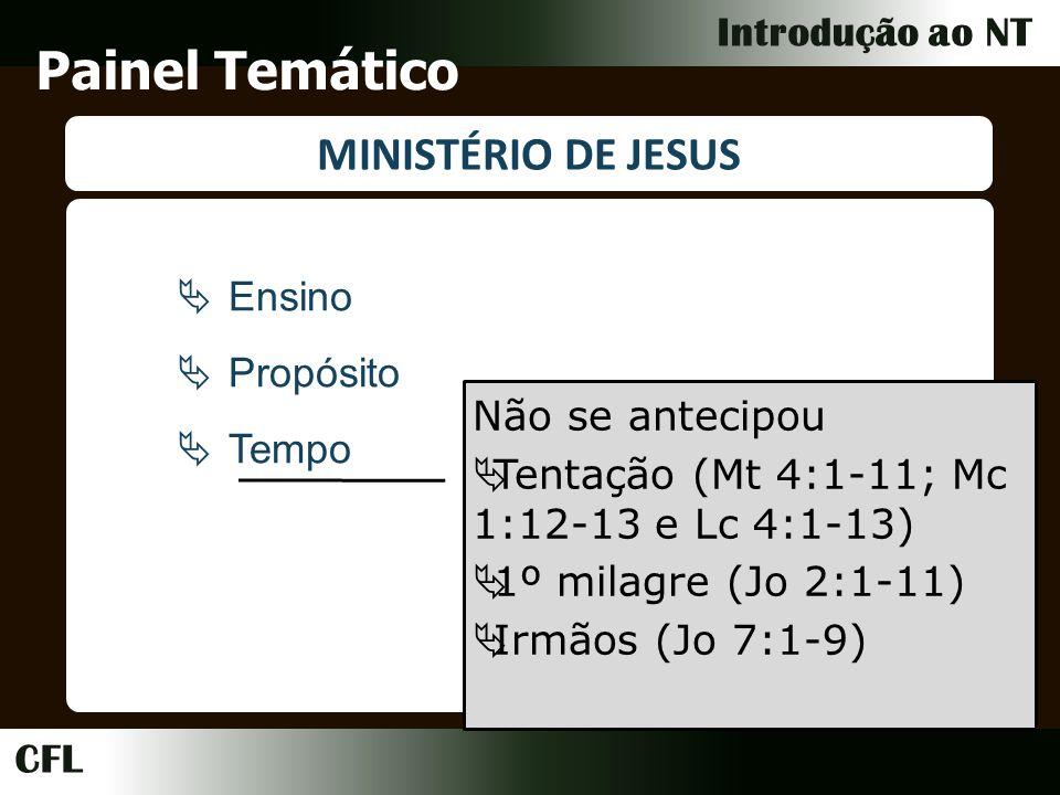 CFL Introdução ao NT Painel Temático MINISTÉRIO DE JESUS Ensino Propósito Tempo Não se antecipou Tentação (Mt 4:1-11; Mc 1:12-13 e Lc 4:1-13) 1º milagre (Jo 2:1-11) Irmãos (Jo 7:1-9)