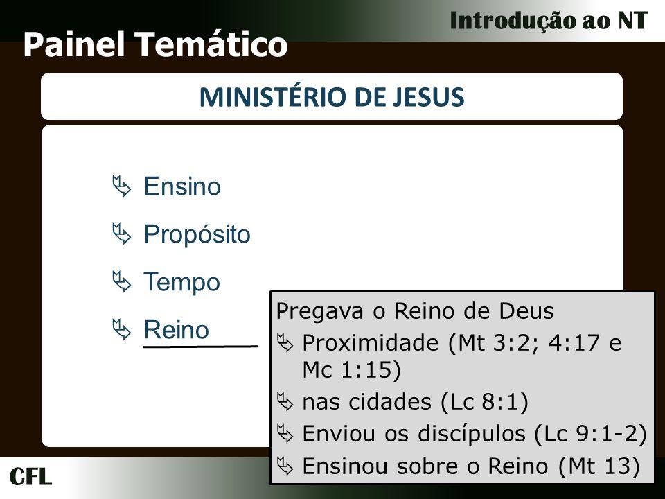 CFL Introdução ao NT Painel Temático MINISTÉRIO DE JESUS Ensino Propósito Tempo Reino Pregava o Reino de Deus Proximidade (Mt 3:2; 4:17 e Mc 1:15) nas cidades (Lc 8:1) Enviou os discípulos (Lc 9:1-2) Ensinou sobre o Reino (Mt 13)