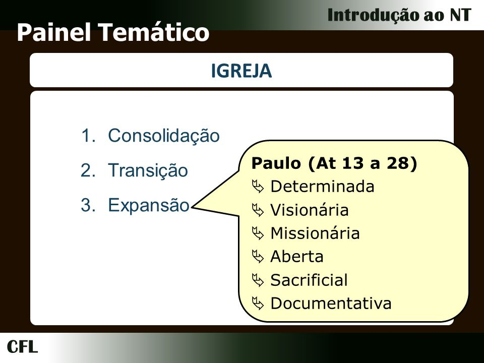 CFL Introdução ao NT Painel Temático IGREJA 1.Consolidação 2.Transição 3.Expansão Paulo (At 13 a 28) Determinada Visionária Missionária Aberta Sacrificial Documentativa
