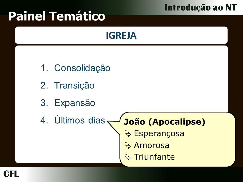 CFL Introdução ao NT Painel Temático IGREJA 1.Consolidação 2.Transição 3.Expansão 4.Últimos dias João (Apocalipse) Esperançosa Amorosa Triunfante