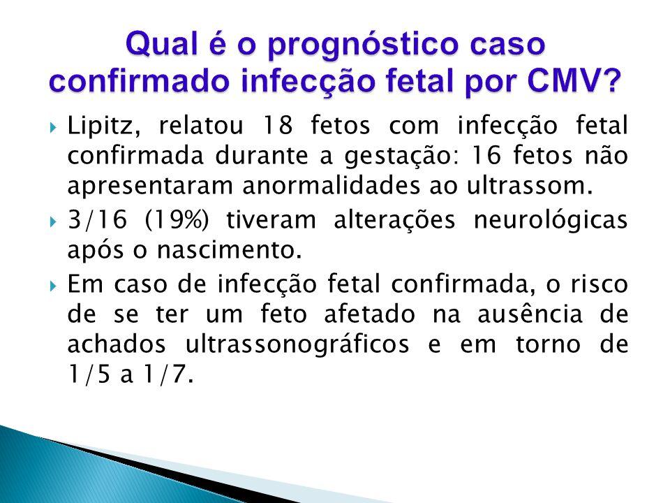 Lipitz, relatou 18 fetos com infecção fetal confirmada durante a gestação: 16 fetos não apresentaram anormalidades ao ultrassom. 3/16 (19%) tiveram al