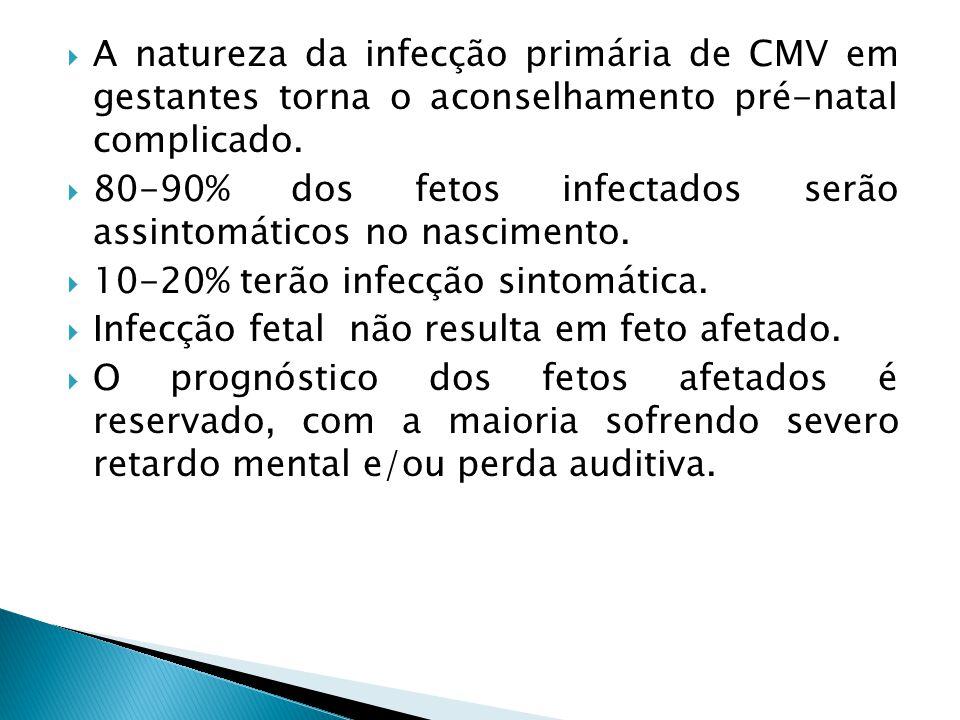A natureza da infecção primária de CMV em gestantes torna o aconselhamento pré-natal complicado. 80-90% dos fetos infectados serão assintomáticos no n