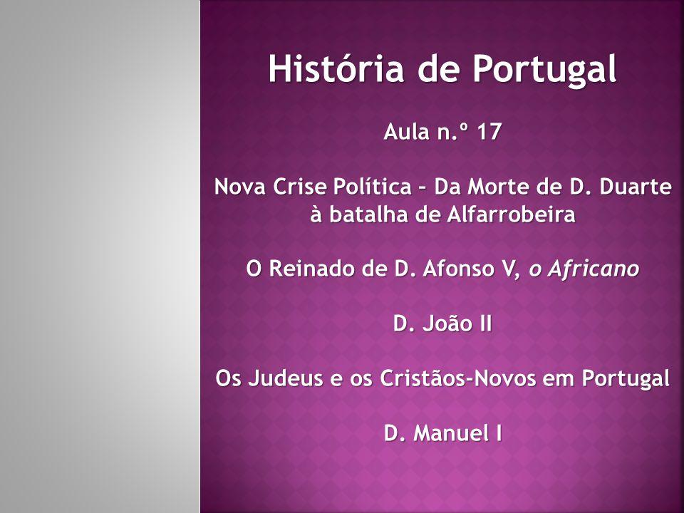 História de Portugal Aula n.º 17 Nova Crise Política – Da Morte de D. Duarte à batalha de Alfarrobeira O Reinado de D. Afonso V, o Africano D. João II