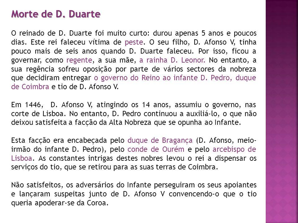 Morte de D. Duarte O reinado de D. Duarte foi muito curto: durou apenas 5 anos e poucos dias. Este rei faleceu vítima de peste. O seu filho, D. Afonso