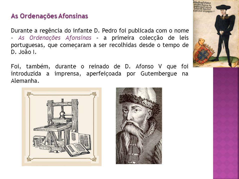 As Ordenações Afonsinas Durante a regência do infante D. Pedro foi publicada com o nome - As Ordenações Afonsinas – a primeira colecção de leis portug