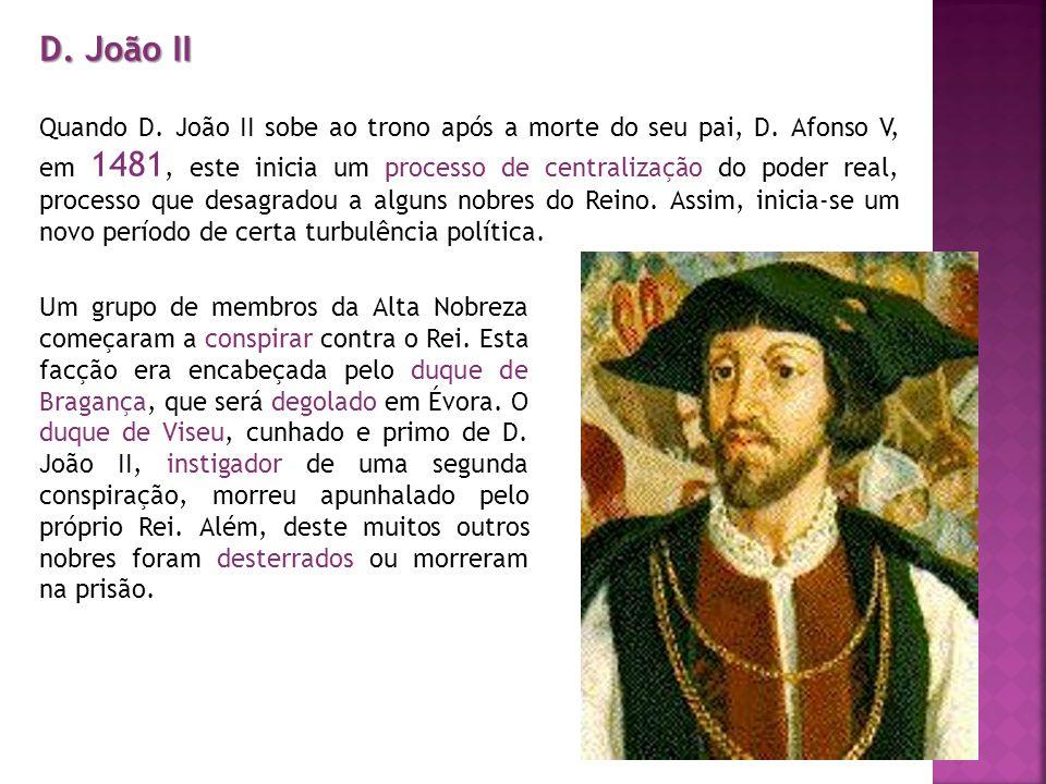 D. João II Quando D. João II sobe ao trono após a morte do seu pai, D. Afonso V, em 1481, este inicia um processo de centralização do poder real, proc
