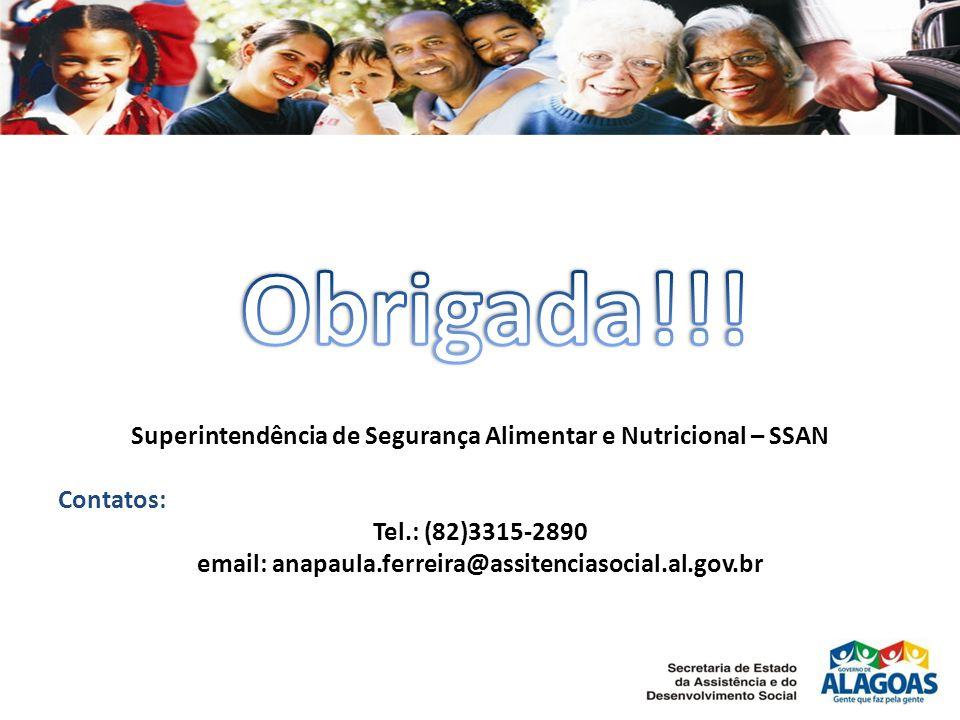 Superintendência de Segurança Alimentar e Nutricional – SSAN Contatos: Tel.: (82)3315-2890 email: anapaula.ferreira@assitenciasocial.al.gov.br