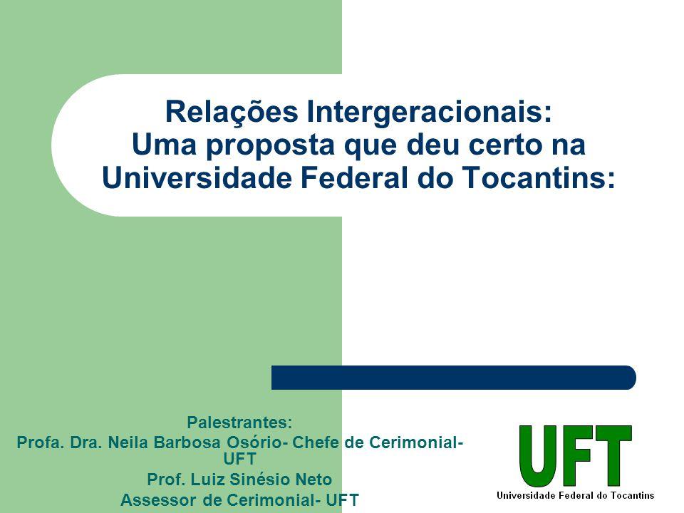Relações Intergeracionais: Uma proposta que deu certo na Universidade Federal do Tocantins: Palestrantes: Profa. Dra. Neila Barbosa Osório- Chefe de C