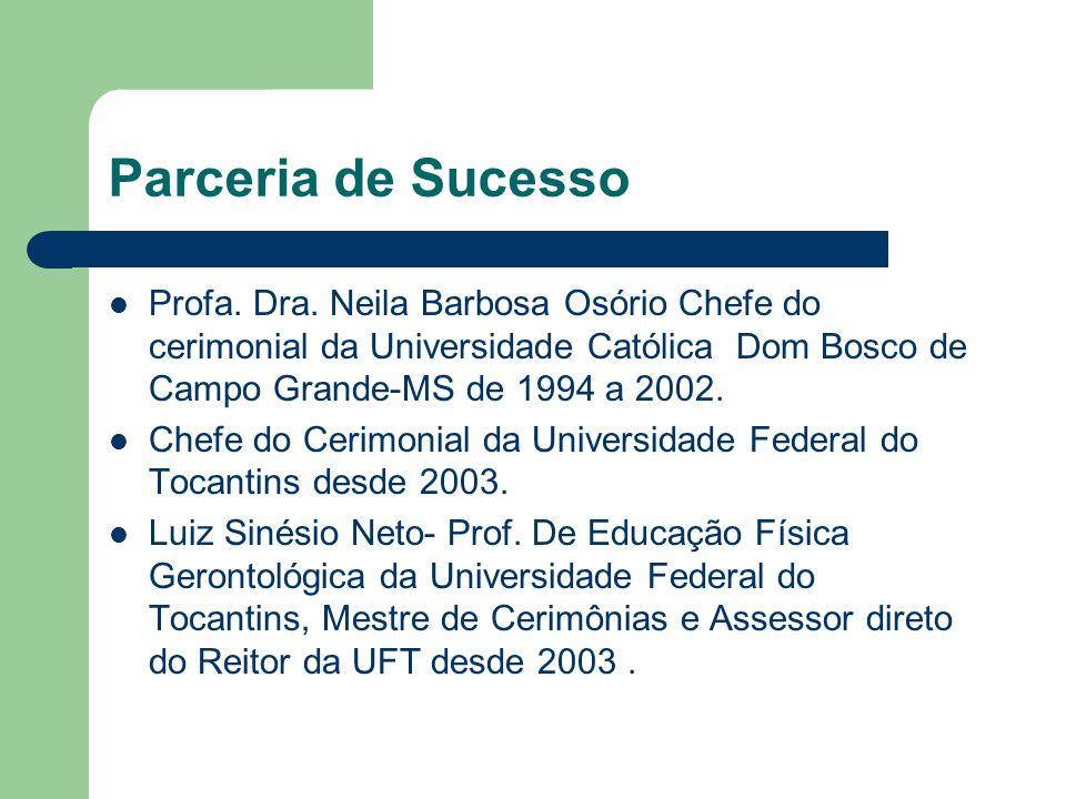 Parceria de Sucesso Profa. Dra. Neila Barbosa Osório Chefe do cerimonial da Universidade Católica Dom Bosco de Campo Grande-MS de 1994 a 2002. Chefe d
