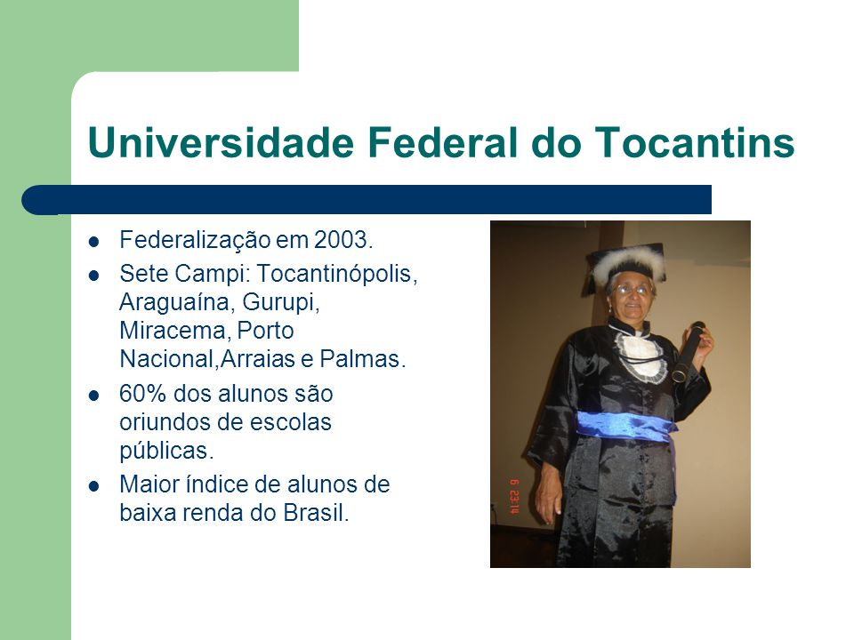 Universidade Federal do Tocantins Federalização em 2003. Sete Campi: Tocantinópolis, Araguaína, Gurupi, Miracema, Porto Nacional,Arraias e Palmas. 60%