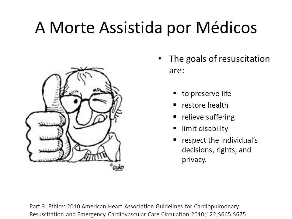 A Morte Assistida por Médicos The goals of resuscitation are: to preserve life restore health relieve suffering limit disability respect the individua
