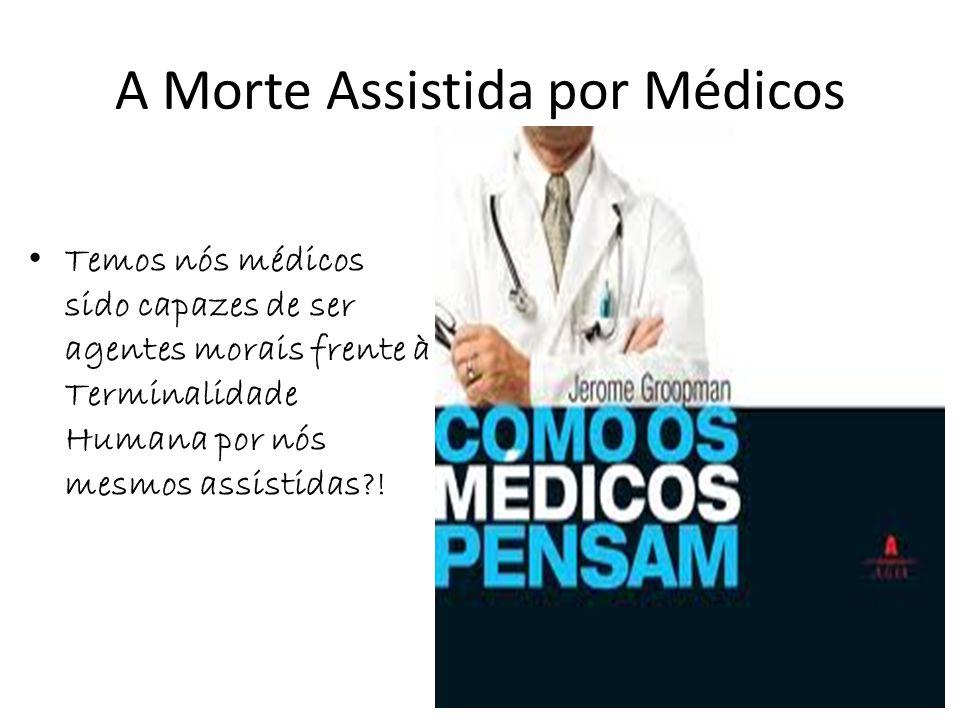 A Morte Assistida por Médicos Temos nós médicos sido capazes de ser agentes morais frente à Terminalidade Humana por nós mesmos assistidas?!