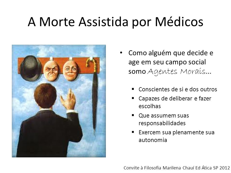 A Morte Assistida por Médicos Como alguém que decide e age em seu campo social somo Agentes Morais... Conscientes de si e dos outros Capazes de delibe