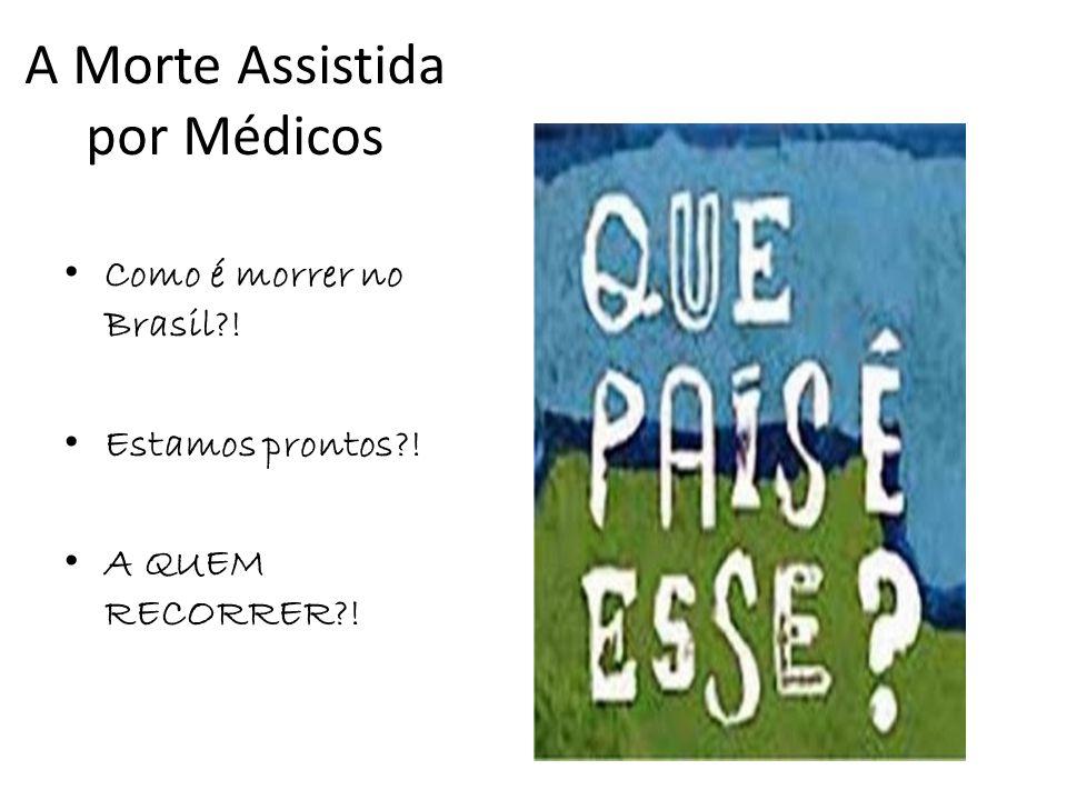 A Morte Assistida por Médicos Como é morrer no Brasil?! Estamos prontos?! A QUEM RECORRER?!
