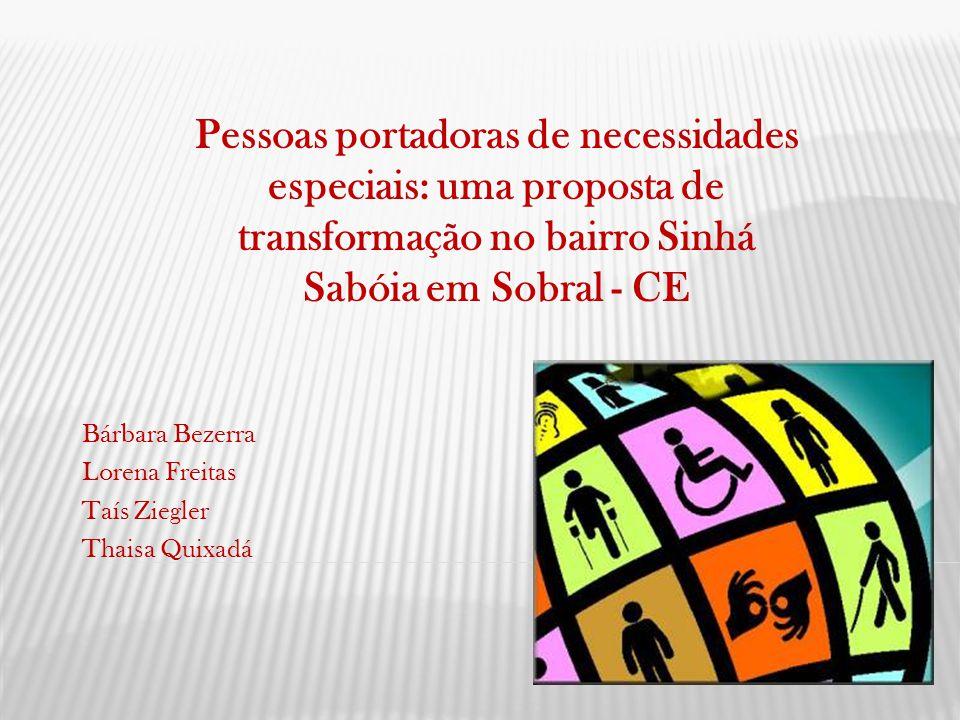 Bárbara Bezerra Lorena Freitas Taís Ziegler Thaisa Quixadá Pessoas portadoras de necessidades especiais: uma proposta de transformação no bairro Sinhá