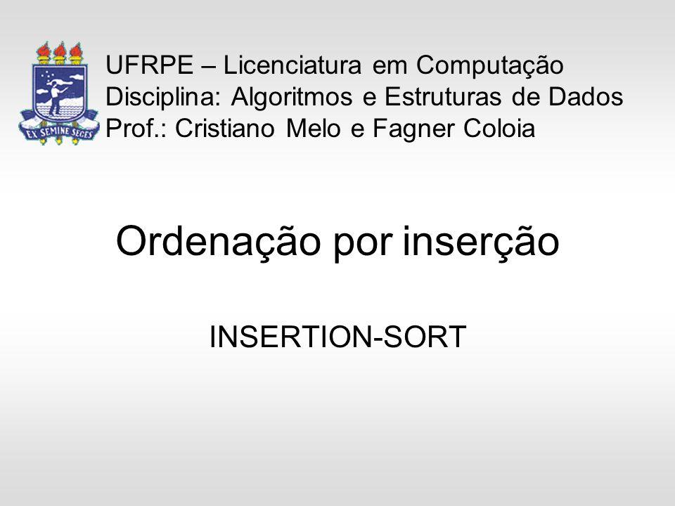 Ordenação por inserção INSERTION-SORT UFRPE – Licenciatura em Computação Disciplina: Algoritmos e Estruturas de Dados Prof.: Cristiano Melo e Fagner Coloia