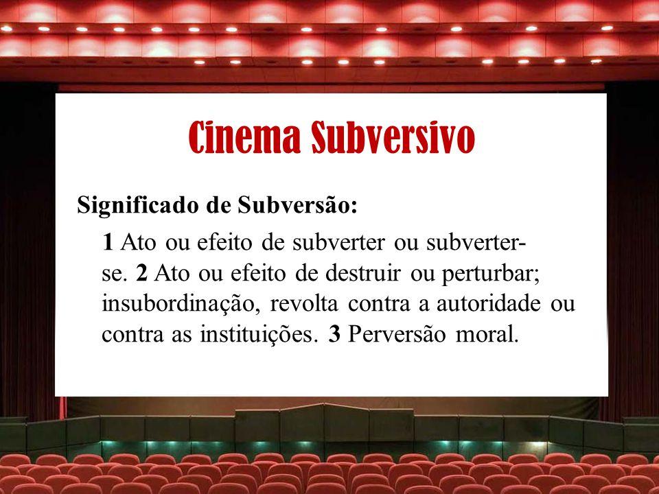 Cinema Subversivo Significado de Subversão: 1 Ato ou efeito de subverter ou subverter- se. 2 Ato ou efeito de destruir ou perturbar; insubordinação, r