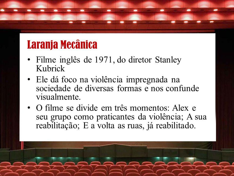 Laranja Mecânica Filme inglês de 1971, do diretor Stanley Kubrick Ele dá foco na violência impregnada na sociedade de diversas formas e nos confunde v