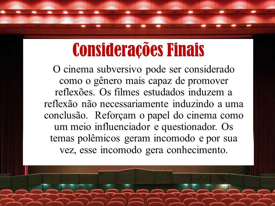 Considerações Finais O cinema subversivo pode ser considerado como o gênero mais capaz de promover reflexões. Os filmes estudados induzem a reflexão n