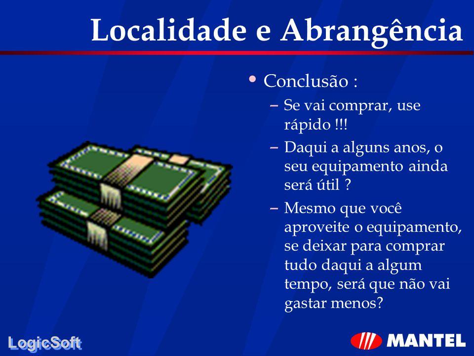 LogicSoft Localidade e Abrangência Conclusão : – Se vai comprar, use rápido !!! – Daqui a alguns anos, o seu equipamento ainda será útil ? – Mesmo que