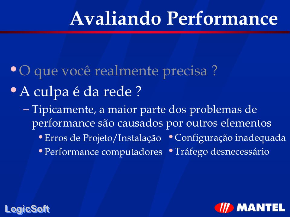 LogicSoft Avaliando Performance O que você realmente precisa ? A culpa é da rede ? – Tipicamente, a maior parte dos problemas de performance são causa