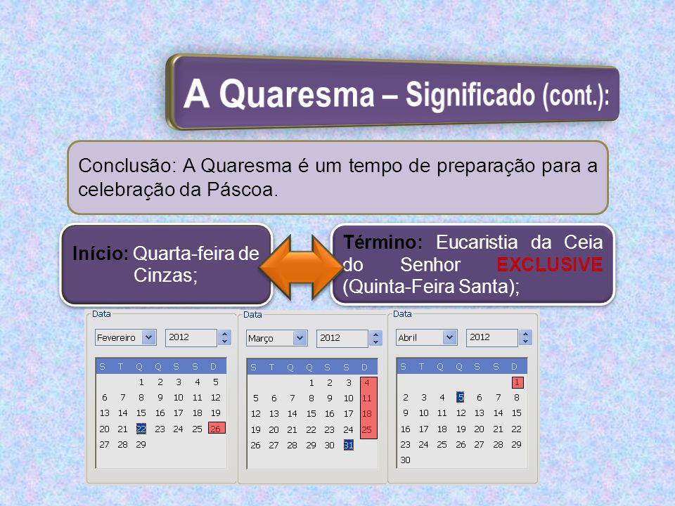Conclusão: A Quaresma é um tempo de preparação para a celebração da Páscoa. Início: Quarta-feira de Cinzas; Término: Eucaristia da Ceia do Senhor EXCL