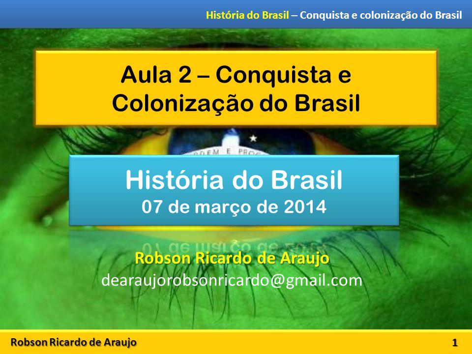 Robson Ricardo de Araujo História do Brasil – Conquista e colonização do Brasil Aula 2 – Conquista e Colonização do Brasil 1 Robson Ricardo de Araujo