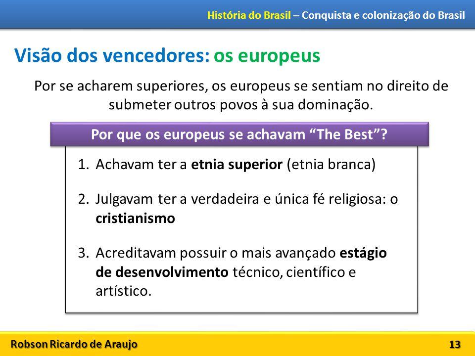 Robson Ricardo de Araujo História do Brasil – Conquista e colonização do Brasil 13 Visão dos vencedores: os europeus Por se acharem superiores, os eur