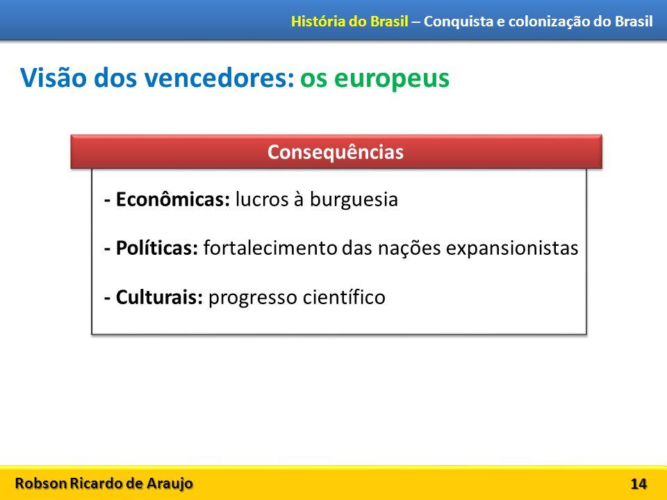 Robson Ricardo de Araujo História do Brasil – Conquista e colonização do Brasil 14 Visão dos vencedores: os europeus - Econômicas: lucros à burguesia
