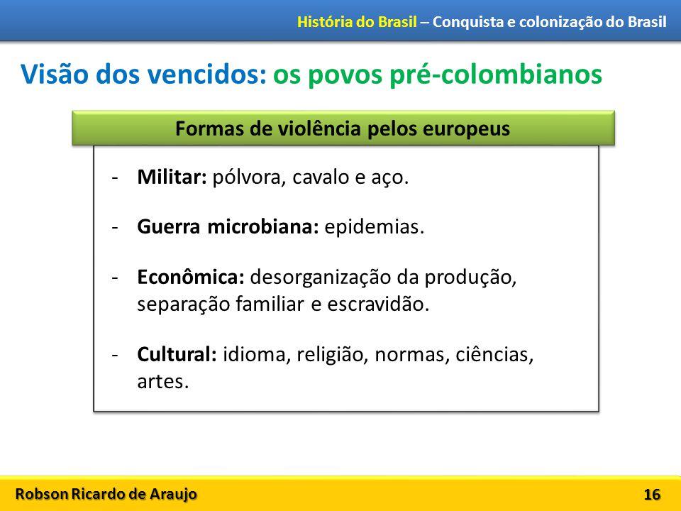 Robson Ricardo de Araujo História do Brasil – Conquista e colonização do Brasil 16 Visão dos vencidos: os povos pré-colombianos -Militar: pólvora, cav