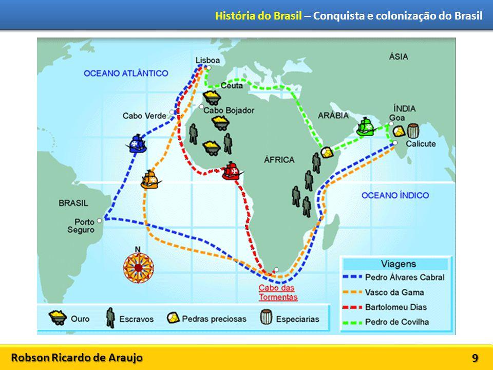 Robson Ricardo de Araujo História do Brasil – Conquista e colonização do Brasil 10 Pedro Álvares Cabral chega ao Brasil em 22 de abril de 1500