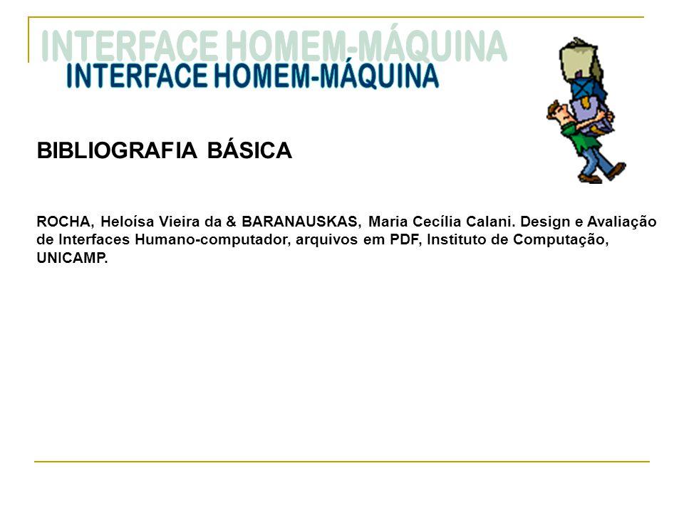 BIBLIOGRAFIA BÁSICA ROCHA, Heloísa Vieira da & BARANAUSKAS, Maria Cecília Calani. Design e Avaliação de Interfaces Humano-computador, arquivos em PDF,