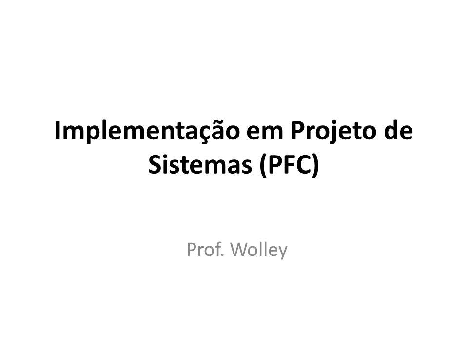Implementação em Projeto de Sistemas (PFC) Prof. Wolley