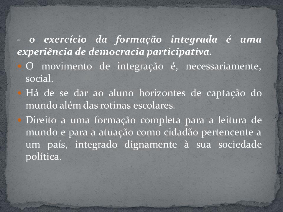 - o exercício da formação integrada é uma experiência de democracia participativa. O movimento de integração é, necessariamente, social. Há de se dar