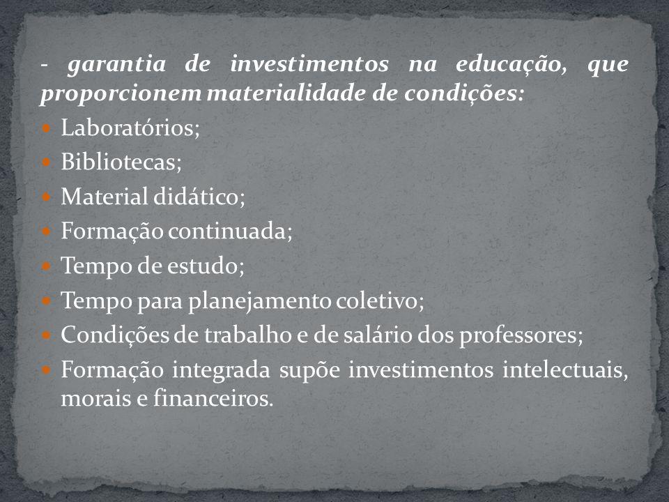 - garantia de investimentos na educação, que proporcionem materialidade de condições: Laboratórios; Bibliotecas; Material didático; Formação continuad