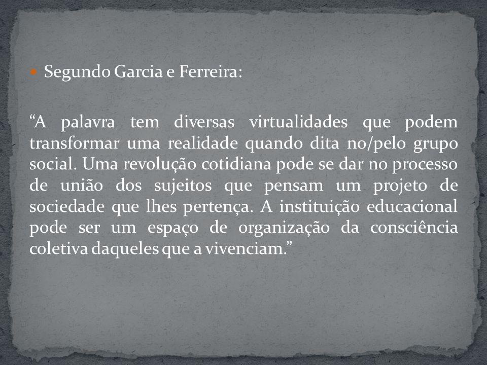 Segundo Garcia e Ferreira: A palavra tem diversas virtualidades que podem transformar uma realidade quando dita no/pelo grupo social. Uma revolução co