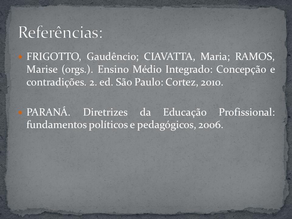 FRIGOTTO, Gaudêncio; CIAVATTA, Maria; RAMOS, Marise (orgs.). Ensino Médio Integrado: Concepção e contradições. 2. ed. São Paulo: Cortez, 2010. PARANÁ.
