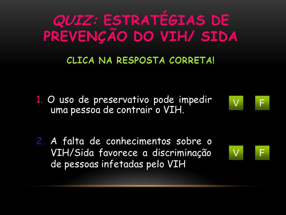 QUIZ: ESTRATÉGIAS DE PREVENÇÃO DO VIH/ SIDA CLICA NA RESPOSTA CORRETA! VF 1. O uso de preservativo pode impedir uma pessoa de contrair o VIH. VF 2. A